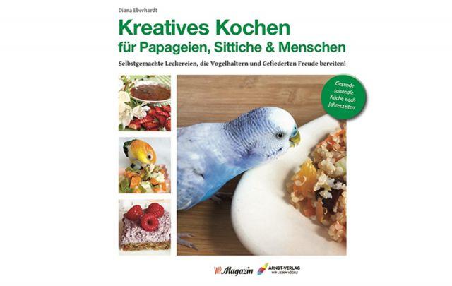 Diana Eberhardt: Kreatives Kochen für Papageien, Sittiche und Menschen